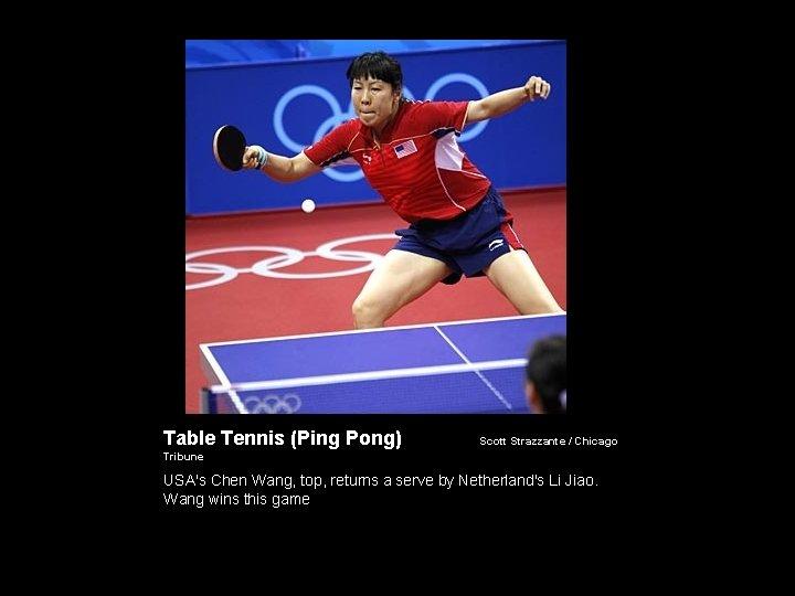 Table Tennis (Ping Pong) Scott Strazzante / Chicago Tribune USA's Chen Wang, top, returns