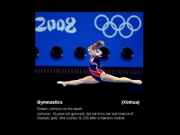 Gymnastics (Xinhua) Shawn Johnson on the beam Johnson, 16 -year-old gymnast, did not miss