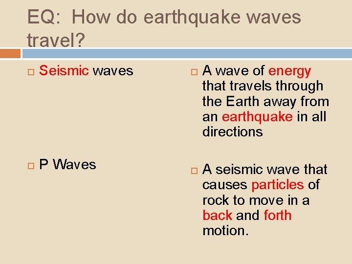 EQ: How do earthquake waves travel? Seismic waves P Waves A wave of energy