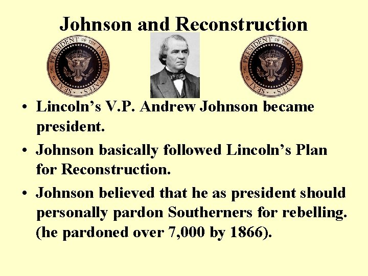 Johnson and Reconstruction • Lincoln's V. P. Andrew Johnson became president. • Johnson basically