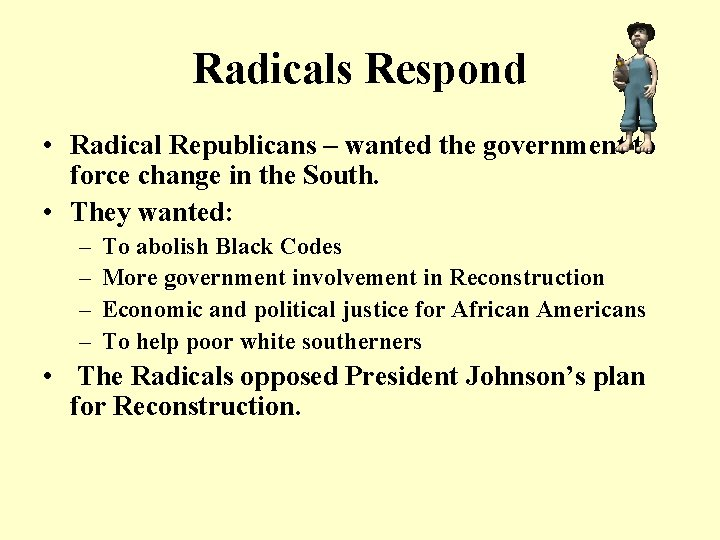 Radicals Respond • Radical Republicans – wanted the government to force change in the