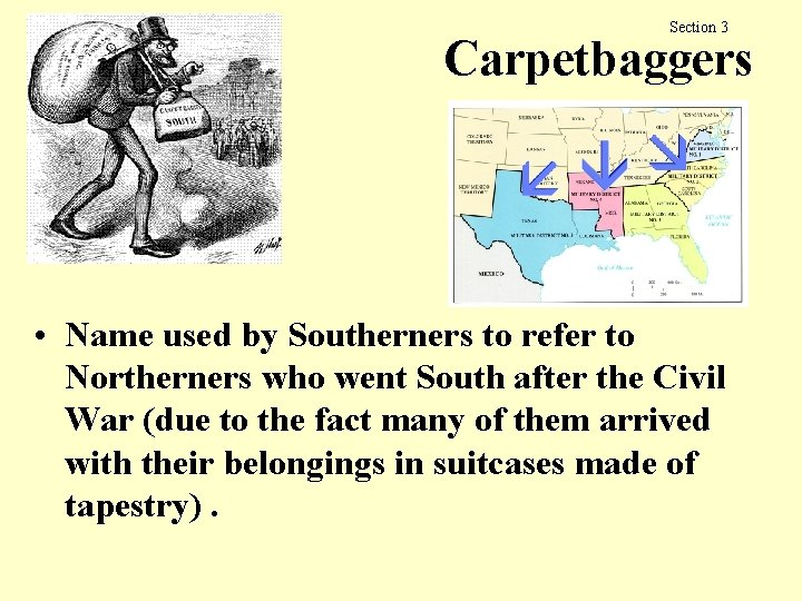 Section 3 Carpetbaggers • Name used by Southerners to refer to Northerners who went