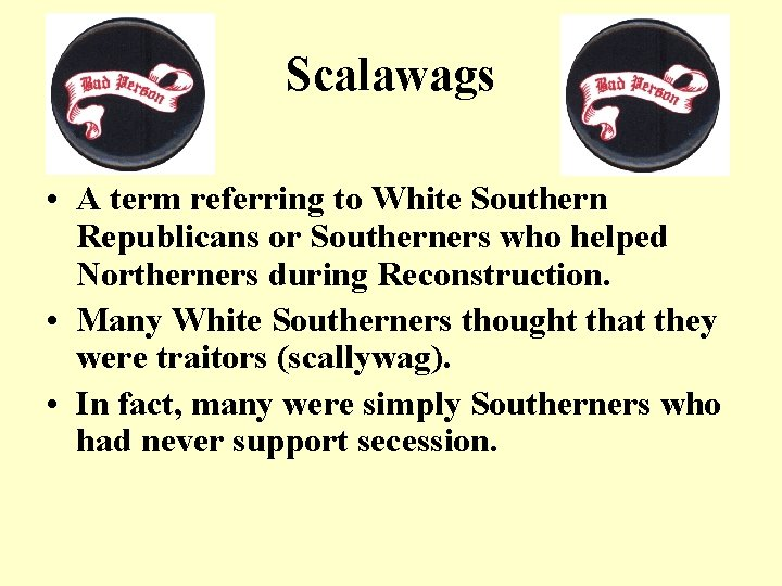 Scalawags • A term referring to White Southern Republicans or Southerners who helped Northerners