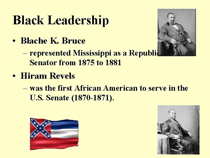 Black Leadership • Blache K. Bruce – represented Mississippi as a Republican U. S.
