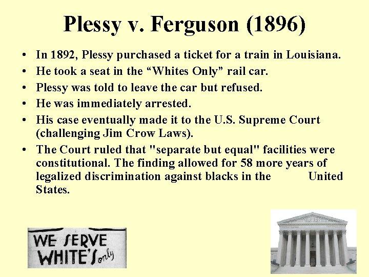 Plessy v. Ferguson (1896) • • • In 1892, Plessy purchased a ticket for
