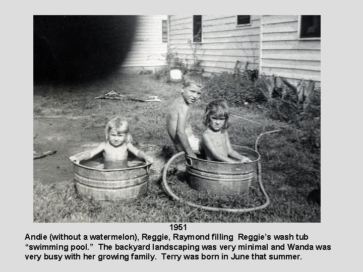 """1951 Andie (without a watermelon), Reggie, Raymond filling Reggie's wash tub """"swimming pool. """""""