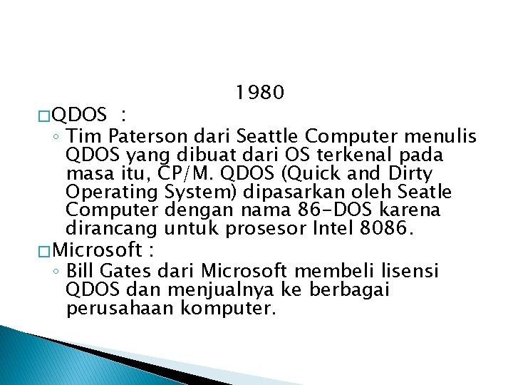 � QDOS 1980 : ◦ Tim Paterson dari Seattle Computer menulis QDOS yang dibuat