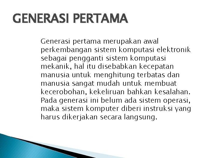 GENERASI PERTAMA Generasi pertama merupakan awal perkembangan sistem komputasi elektronik sebagai pengganti sistem komputasi