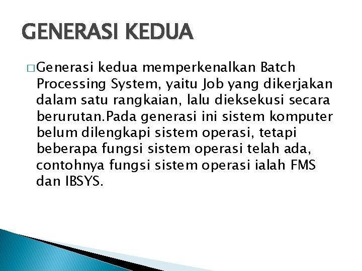 GENERASI KEDUA � Generasi kedua memperkenalkan Batch Processing System, yaitu Job yang dikerjakan dalam