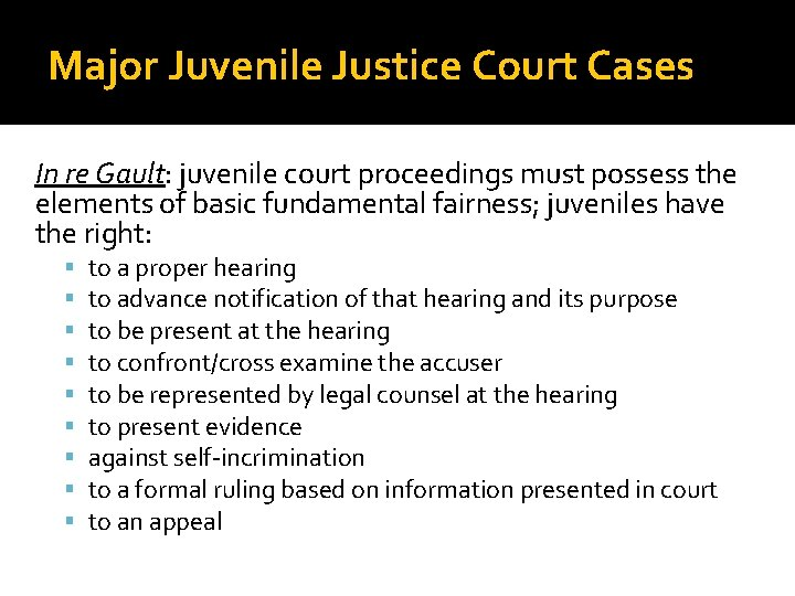 Major Juvenile Justice Court Cases In re Gault: juvenile court proceedings must possess the