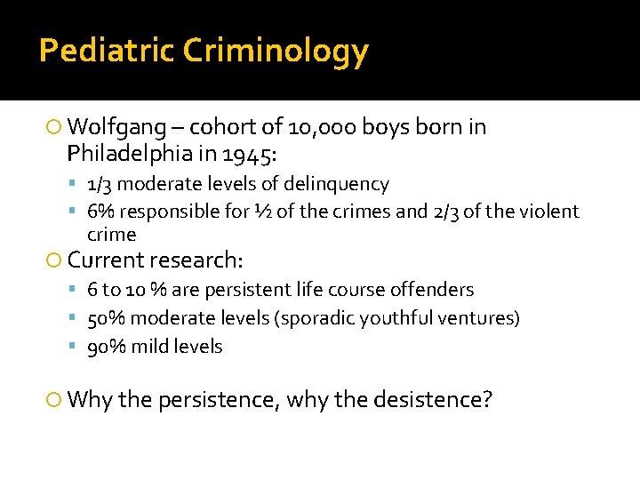 Pediatric Criminology Wolfgang – cohort of 10, 000 boys born in Philadelphia in 1945: