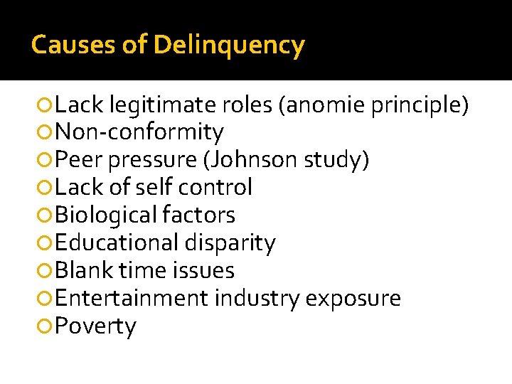 Causes of Delinquency Lack legitimate roles (anomie principle) Non-conformity Peer pressure (Johnson study) Lack