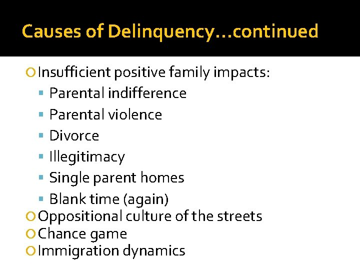 Causes of Delinquency…continued Insufficient positive family impacts: Parental indifference Parental violence Divorce Illegitimacy Single