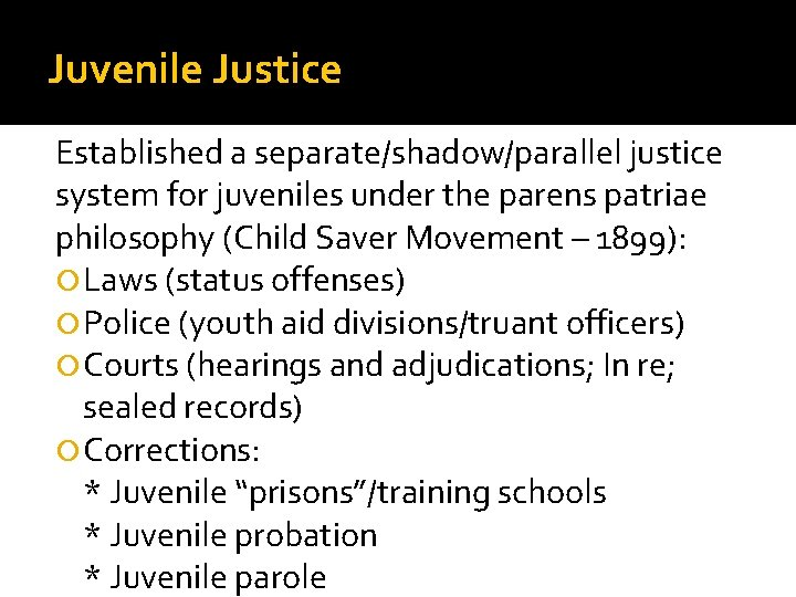 Juvenile Justice Established a separate/shadow/parallel justice system for juveniles under the parens patriae philosophy
