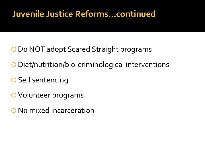 Juvenile Justice Reforms…continued Do NOT adopt Scared Straight programs Diet/nutrition/bio-criminological interventions Self sentencing Volunteer