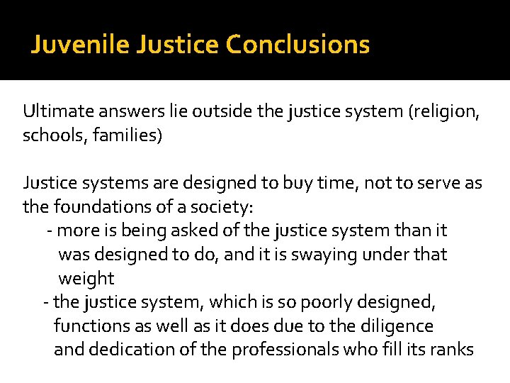 Juvenile Justice Conclusions Ultimate answers lie outside the justice system (religion, schools, families) Justice