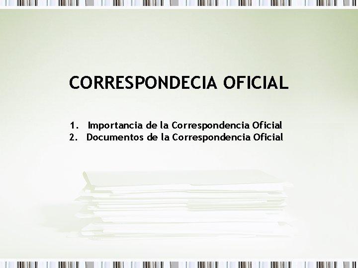 CORRESPONDECIA OFICIAL 1. Importancia de la Correspondencia Oficial 2. Documentos de la Correspondencia Oficial