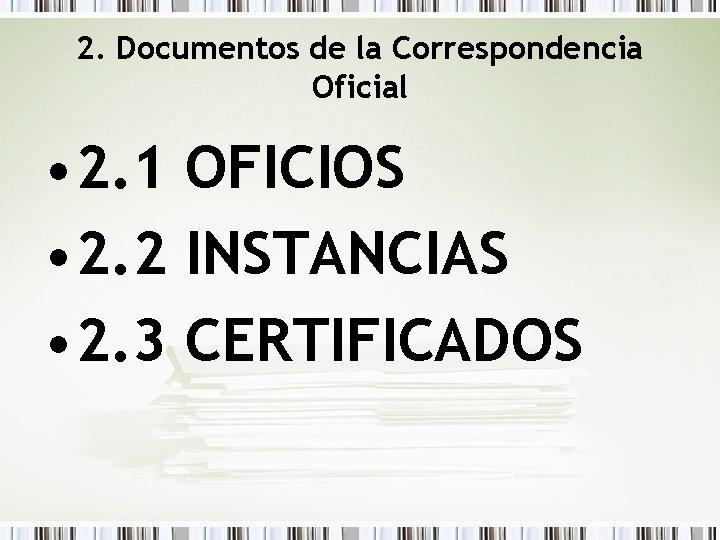 2. Documentos de la Correspondencia Oficial • 2. 1 OFICIOS • 2. 2 INSTANCIAS