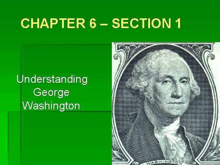 CHAPTER 6 – SECTION 1 Understanding George Washington