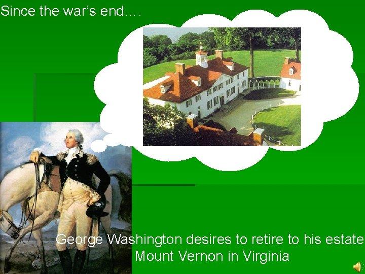 Since the war's end…. George Washington desires to retire to his estate: Mount Vernon