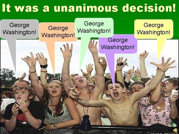 It was a unanimous decision! George Washington! George Washington!