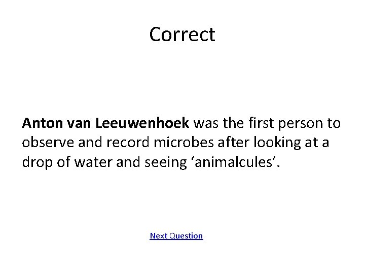 Correct Anton van Leeuwenhoek was the first person to observe and record microbes after