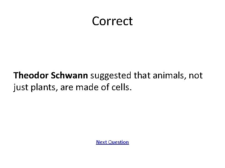 Correct Theodor Schwann suggested that animals, not just plants, are made of cells. Next