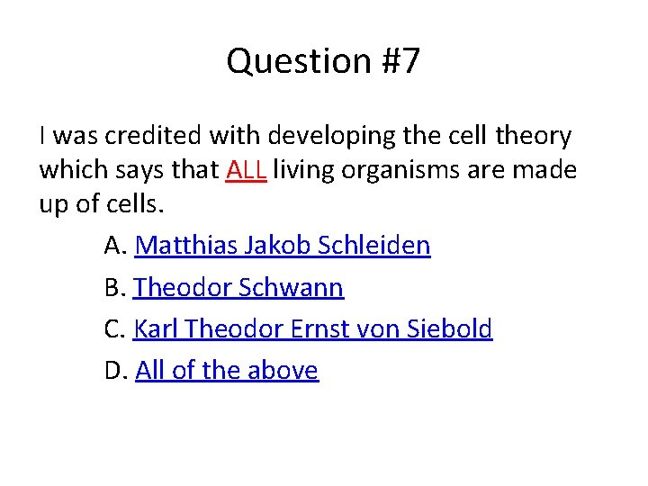 Question #7 I was credited with developing the cell theory which says that ALL
