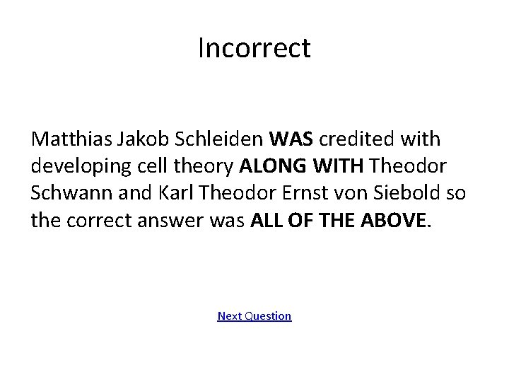 Incorrect Matthias Jakob Schleiden WAS credited with developing cell theory ALONG WITH Theodor Schwann