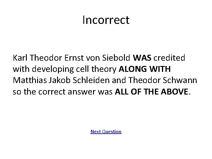 Incorrect Karl Theodor Ernst von Siebold WAS credited with developing cell theory ALONG WITH