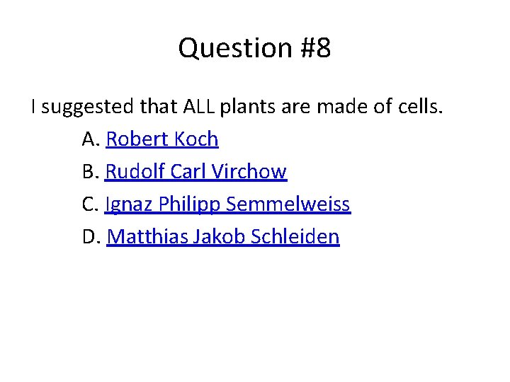 Question #8 I suggested that ALL plants are made of cells. A. Robert Koch