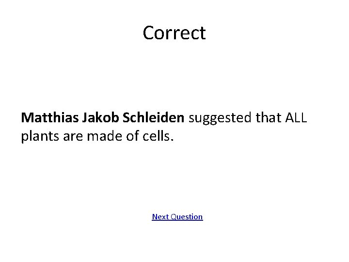 Correct Matthias Jakob Schleiden suggested that ALL plants are made of cells. Next Question