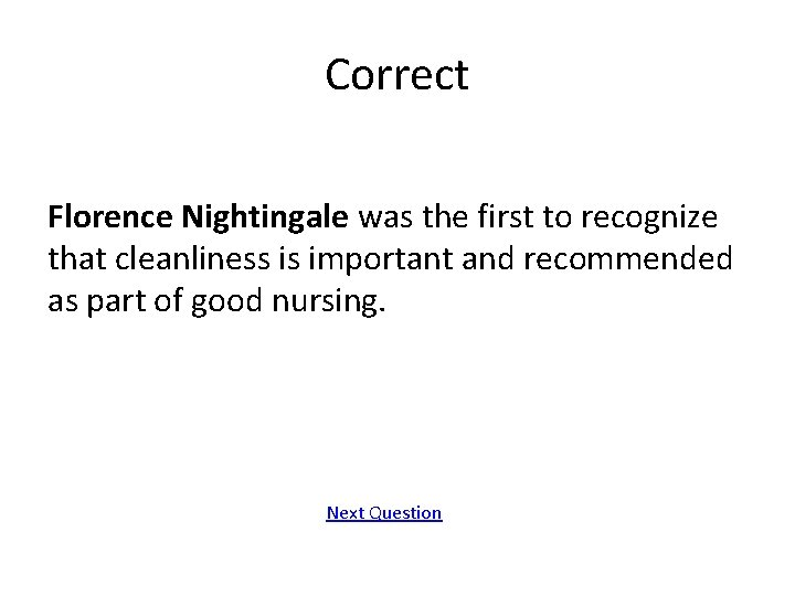 Correct Florence Nightingale was the first to recognize that cleanliness is important and recommended