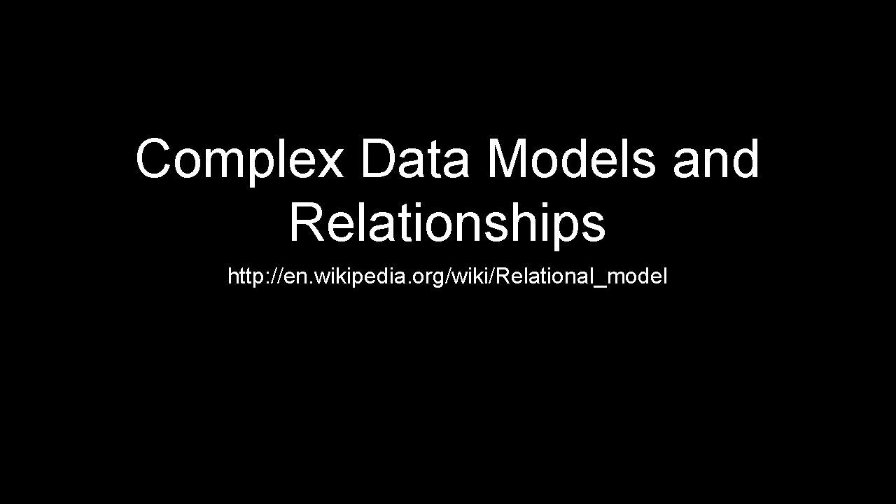 Complex Data Models and Relationships http: //en. wikipedia. org/wiki/Relational_model