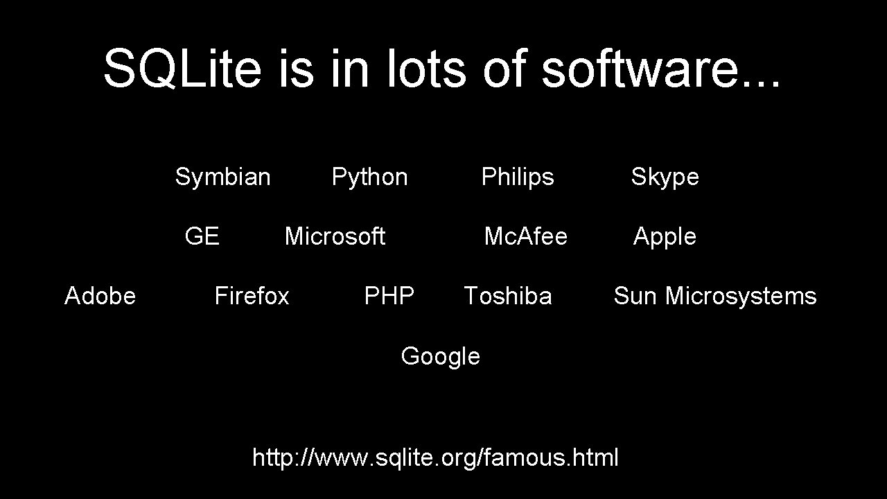 SQLite is in lots of software. . . Symbian GE Adobe Python Philips Skype