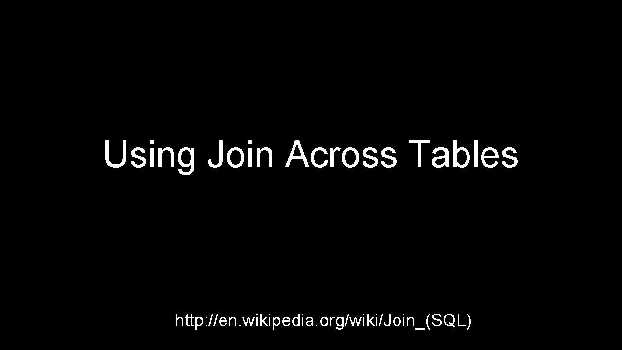 Using Join Across Tables http: //en. wikipedia. org/wiki/Join_(SQL)