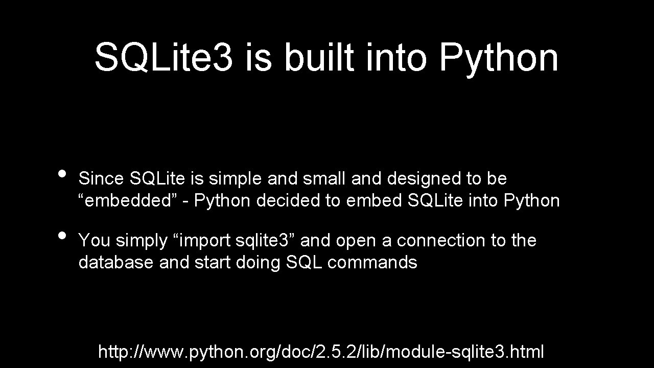 SQLite 3 is built into Python • • Since SQLite is simple and small