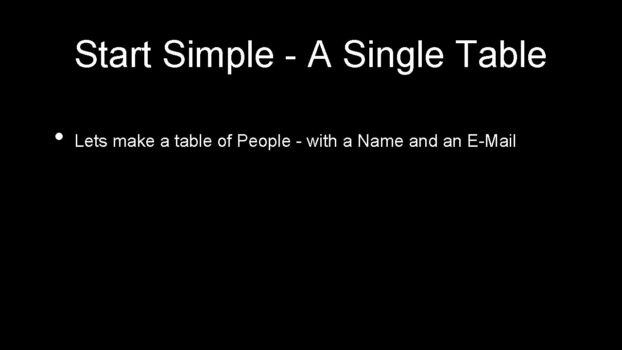 Start Simple - A Single Table • Lets make a table of People -