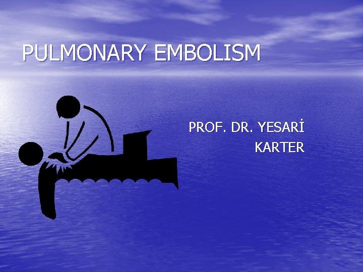 PULMONARY EMBOLISM PROF. DR. YESARİ KARTER