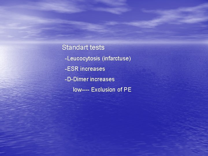 Standart tests -Leucocytosis (infarctuse) -ESR increases -D-Dimer increases low---- Exclusion of PE