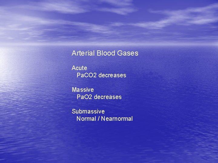 Arterial Blood Gases Acute Pa. CO 2 decreases Massive Pa. O 2 decreases Submassive