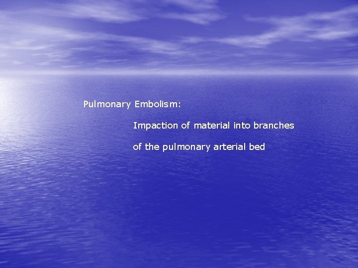 Pulmonary Embolism: Impaction of material into branches of the pulmonary arterial bed