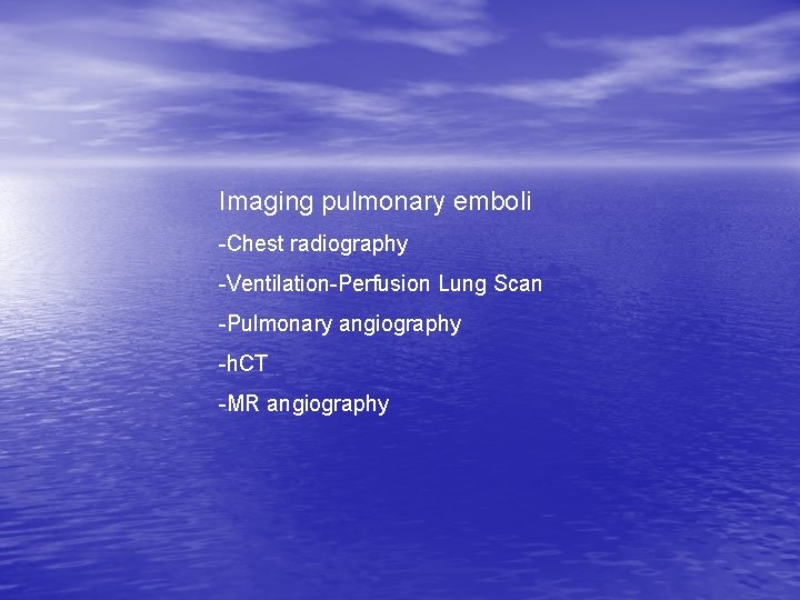 Imaging pulmonary emboli -Chest radiography -Ventilation-Perfusion Lung Scan -Pulmonary angiography -h. CT -MR angiography
