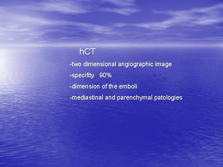 h. CT -two dimensional angiographic image -specifity 90% -dimension of the emboli -mediastinal and