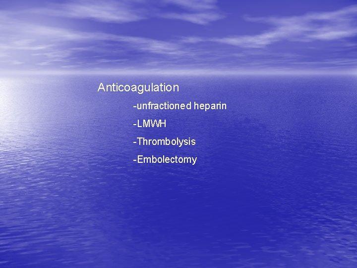 Anticoagulation -unfractioned heparin -LMWH -Thrombolysis -Embolectomy