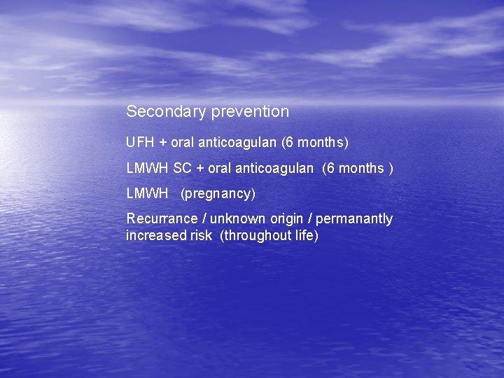 Secondary prevention UFH + oral anticoagulan (6 months) LMWH SC + oral anticoagulan (6