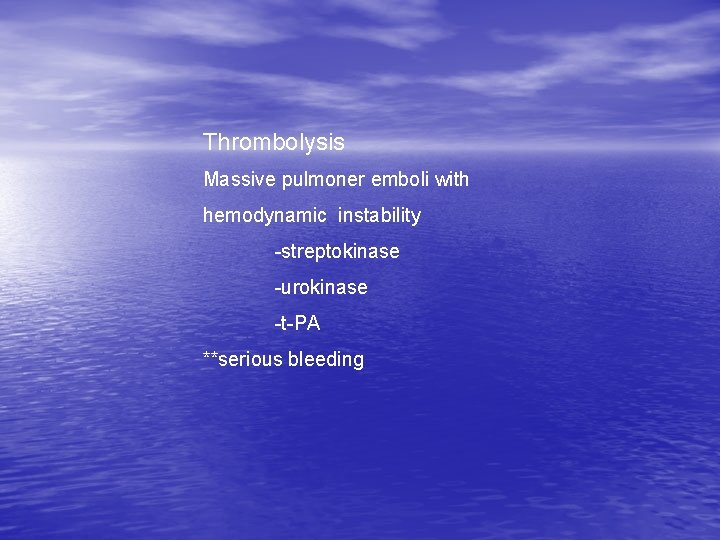 Thrombolysis Massive pulmoner emboli with hemodynamic instability -streptokinase -urokinase -t-PA **serious bleeding