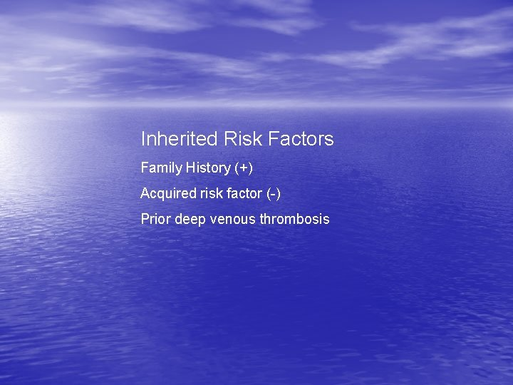 Inherited Risk Factors Family History (+) Acquired risk factor (-) Prior deep venous thrombosis
