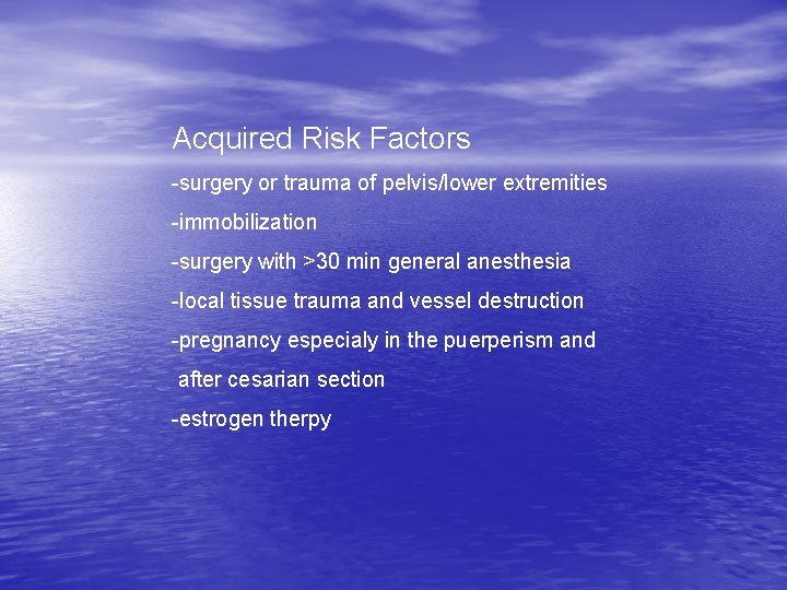 Acquired Risk Factors -surgery or trauma of pelvis/lower extremities -immobilization -surgery with >30 min