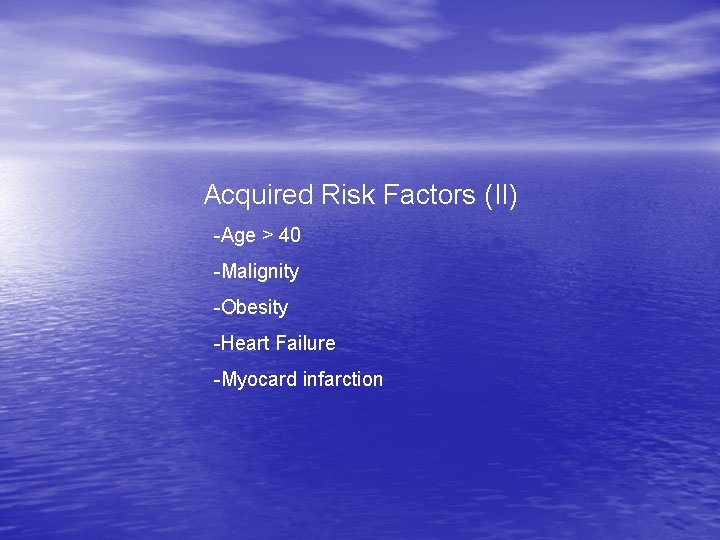 Acquired Risk Factors (II) -Age > 40 -Malignity -Obesity -Heart Failure -Myocard infarction